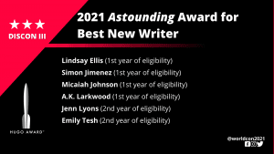 List of Finalists for the 2021 Astounding Award for Best New Writer. Lindsay Ellis (1st year of eligibility) - Simon Jimenez (1st year of eligibility) - Micaiah Johnson (1st year of eligibility) - A.K. Larkwood (1st year of eligibility) - Jenn Lyons (2nd year of eligibility) - Emily Tesh (2nd year of eligibility)