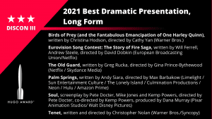 List of Finalists for the Hugo Award for Best Dramatic Presentation, Long Form. Birds of Prey (and the Fantabulous Emancipation of One Harley Quinn), written by Christina Hodson, directed by Cathy Yan (Warner Bros.) - Eurovision Song Contest: The Story of Fire Saga, written by Will Ferrell, Andrew Steele, directed by David Dobkin (European Broadcasting Union/Netflix) - The Old Guard, written by Greg Rucka, directed by Gina Prince-Bythewood (Netflix / Skydance Media) - Palm Springs, written by Andy Siara, directed by Max Barbakow (Limelight / Sun Entertainment Culture / The Lonely Island / Culmination Productions / Neon / Hulu / Amazon Prime) - Soul, screenplay by Pete Docter, Mike Jones and Kemp Powers, directed by Pete Docter, co-directed by Kemp Powers, produced by Dana Murray (Pixar Animation Studios/ Walt Disney Pictures) - Tenet, written and directed by Christopher Nolan (Warner Bros./Syncopy)