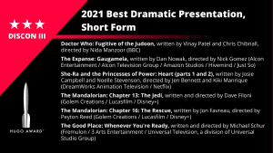 """List of Finalists for the 2021 Best Dramatic Presentation, Short Form. Doctor Who, """"Fugitive of the Judoon"""", written by Vinay Patel and Chris Chibnall, directed by Nida Manzoor (BBC) - The Expanse, """"Gaugamela"""", written by Dan Nowak, directed by Nick Gomez (Alcon Entertainment / Alcon Television Group / Amazon Studios / Hivemind / Just So) - She-Ra and the Princesses of Power, """"Heart"""" (parts 1 and 2), written by Josie Campbell and Noelle Stevenson, directed by Jen Bennett and Kiki Manrique (DreamWorks Animation Television / Netflix) - The Mandalorian, """"Chapter 13: The Jedi"""", written and directed by Dave Filoni (Golem Creations / Lucasfilm / Disney+) - The Mandalorian, """"Chapter 16: The Rescue"""", written by Jon Favreau, directed by Peyton Reed (Golem Creations / Lucasfilm / Disney+) - The Good Place, """"Whenever You're Ready"""", written and directed by Michael Schur (Fremulon / 3 Arts Entertainment / Universal Television, a division of Universal Studio Group)"""