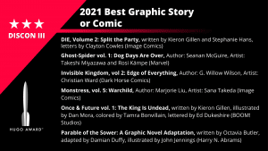 List of Finalists for the 2021 Best Graphic Story or Comic. DIE, Volume 2: Split the Party, written by Kieron Gillen and Stephanie Hans, letters by Clayton Cowles (Image Comics) - Ghost-Spider vol. 1: Dog Days Are Over, Author: Seanan McGuire, Artist: Takeshi Miyazawa and Rosi Kämpe (Marvel) - Invisible Kingdom, vol 2: Edge of Everything, Author: G. Willow Wilson, Artist: Christian Ward (Dark Horse Comics) - Monstress, vol. 5: Warchild, Author: Marjorie Liu, Artist: Sana Takeda (Image Comics) - Once & Future vol. 1: The King Is Undead, written by Kieron Gillen, iIllustrated by Dan Mora, colored by Tamra Bonvillain, lettered by Ed Dukeshire (BOOM! Studios) - Parable of the Sower: A Graphic Novel Adaptation, written by Octavia Butler, adapted by Damian Duffy, illustrated by John Jennings (Harry N. Abrams)