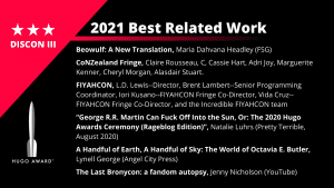 """List of Finalists for the 2021 Best Related Work. Beowulf: A New Translation, Maria Dahvana Headley (FSG) - CoNZealand Fringe, Claire Rousseau, C, Cassie Hart, Adri Joy, Marguerite Kenner, Cheryl Morgan, Alasdair Stuart - FIYAHCON, L.D. Lewis–Director, Brent Lambert–Senior Programming Coordinator, Iori Kusano–FIYAHCON Fringe Co-Director, Vida Cruz–FIYAHCON Fringe Co-Director, and the Incredible FIYAHCON team - """"George R.R. Martin Can Fuck Off Into the Sun, Or: The 2020 Hugo Awards Ceremony (Rageblog Edition)"""", Natalie Luhrs (Pretty Terrible, August 2020) - A Handful of Earth, A Handful of Sky: The World of Octavia E. Butler, Lynell George (Angel City Press) - The Last Bronycon: a fandom autopsy, Jenny Nicholson (YouTube)"""