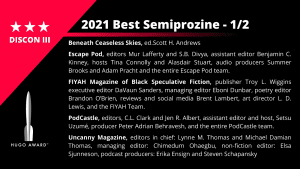 List of Finalists for the Best Semiprozine 1/2. Beneath Ceaseless Skies, ed. Scott H. Andrews - Escape Pod, editors Mur Lafferty and S.B. Divya, assistant editor Benjamin C. Kinney, hosts Tina Connolly and Alasdair Stuart, audio producers Summer Brooks and Adam Pracht and the entire Escape Pod team - FIYAH Magazine of Black Speculative Fiction, publisher Troy L. Wiggins, executive editor DaVaun Sanders, managing editor Eboni Dunbar, poetry editor Brandon O'Brien, reviews and social media Brent Lambert,  art director L. D. Lewis, and the FIYAH Team - PodCastle, editors, C.L. Clark and Jen R. Albert, assistant editor and host, Setsu Uzumé, producer Peter Adrian Behravesh, and the entire PodCastle team - Uncanny Magazine, editors in chief: Lynne M. Thomas and Michael Damian Thomas, managing editor: Chimedum Ohaegbu, non-fiction editor:  Elsa Sjunneson, podcast producers: Erika Ensign and Steven Schapansky