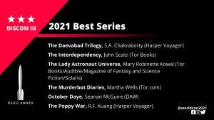 List of Finalists for the 2021 Best Series. The Daevabad Trilogy, S.A. Chakraborty (Harper Voyager) - The Interdependency, John Scalzi (Tor Books) - The Lady Astronaut Universe, Mary Robinette Kowal (Tor Books/Audible/Magazine of Fantasy and Science Fiction) - The Murderbot Diaries, Martha Wells (Tor.com) - October Daye, Seanan McGuire (DAW) - The Poppy War, R.F. Kuang (Harper Voyager)