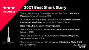 """List of Finalists for the 2021 Best Short Story. """"Badass Moms in the Zombie Apocalypse"""", Rae Carson (Uncanny Magazine, January/February 2020) - """"A Guide for Working Breeds"""", Vina Jie-Min Prasad (Made to Order: Robots and Revolution, ed. Jonathan Strahan (Solaris)) - """"Little Free Library"""", Naomi Kritzer (Tor.com) - """"The Mermaid Astronaut"""", Yoon Ha Lee (Beneath Ceaseless Skies, February 2020) - """"Metal Like Blood in the Dark"""", T. Kingfisher (Uncanny Magazine, September/October 2020) - """"Open House on Haunted Hill"""", John Wiswell (Diabolical Plots – 2020, ed. David Steffen)"""