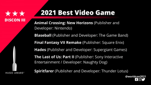 List of Finalists for the 2021 Best Video Game. Animal Crossing: New Horizons (Publisher and Developer: Nintendo) - Blaseball (Publisher and Developer: The Game Band) - Final Fantasy VII Remake (Publisher: Square Enix) - Hades (Publisher and Developer: Supergiant Games) - The Last of Us: Part II (Publisher: Sony Interactive Entertainment / Developer: Naughty Dog) - Spiritfarer (Publisher and Developer: Thunder Lotus)